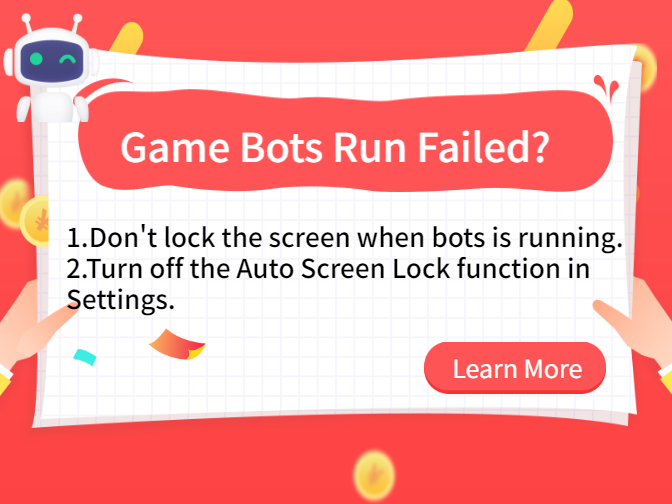 What if the Game Bots Run Failed?  Turn off the Auto Screen Lock function in the Settings